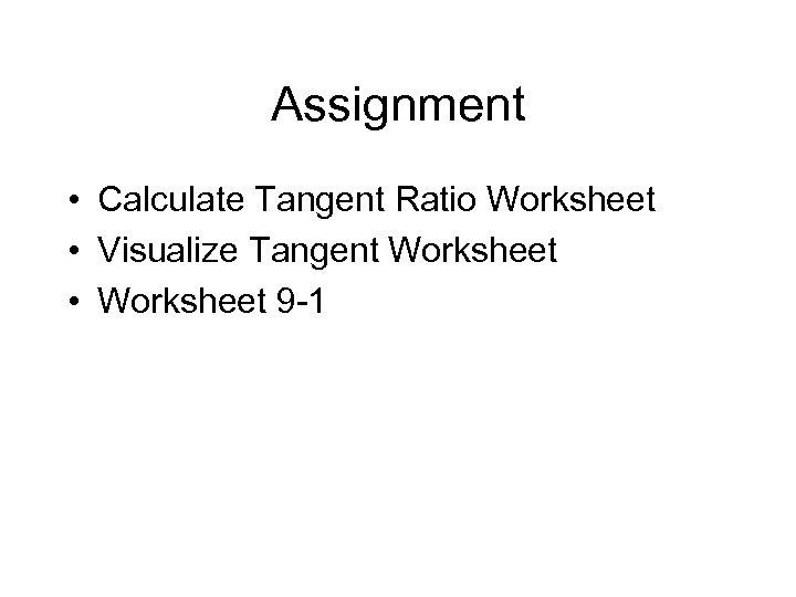 Assignment • Calculate Tangent Ratio Worksheet • Visualize Tangent Worksheet • Worksheet 9 -1