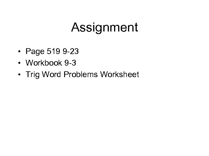 Assignment • Page 519 9 -23 • Workbook 9 -3 • Trig Word Problems