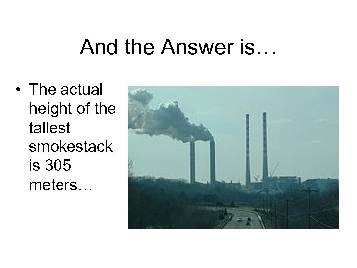 And the Answer is… • The actual height of the tallest smokestack is 305