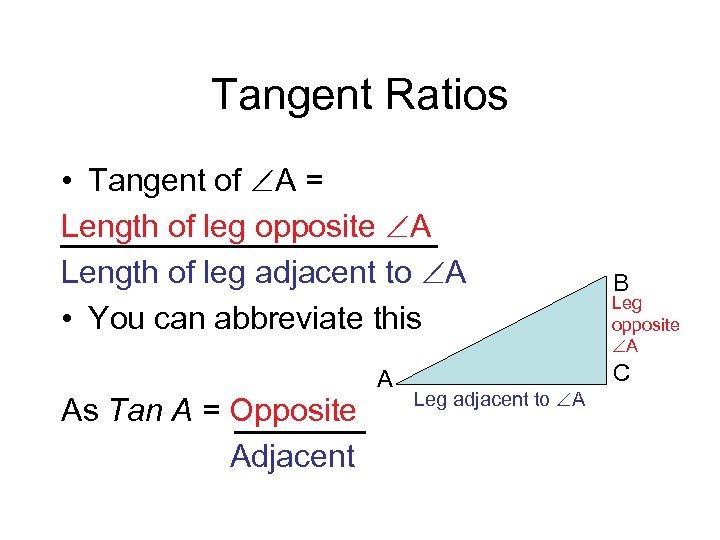 Tangent Ratios • Tangent of A = Length of leg opposite A Length of