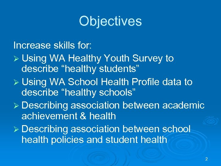 "Objectives Increase skills for: Ø Using WA Healthy Youth Survey to describe ""healthy students"""