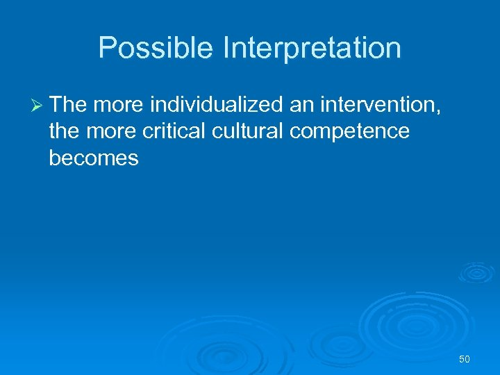 Possible Interpretation Ø The more individualized an intervention, the more critical cultural competence becomes