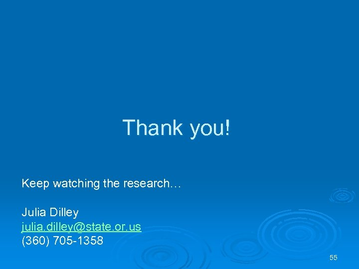 Thank you! Keep watching the research… Julia Dilley julia. dilley@state. or. us (360) 705