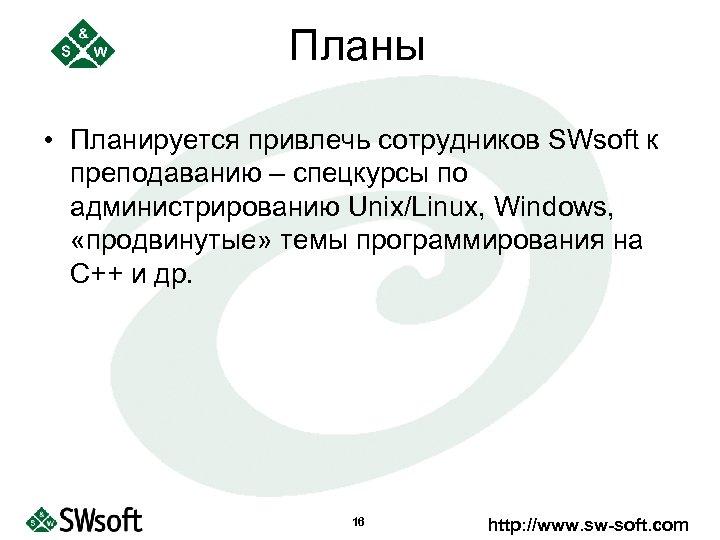 Планы • Планируется привлечь сотрудников SWsoft к преподаванию – спецкурсы по администрированию Unix/Linux, Windows,