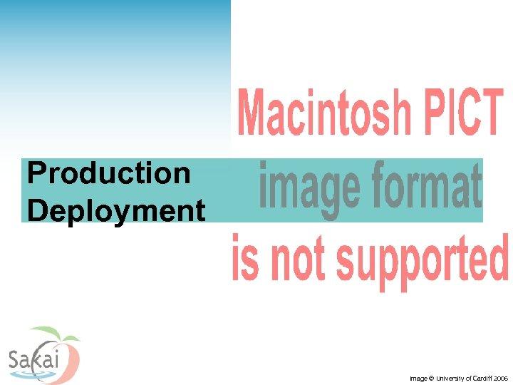 Production Deployment Image © University of Cardiff 2006
