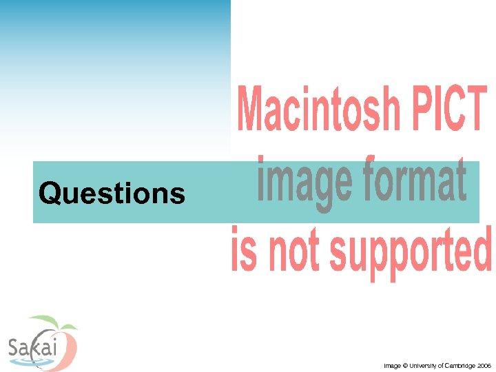 Questions Image © University of Cambridge 2006
