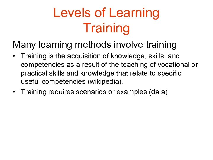 Levels of Learning Training Many learning methods involve training • Training is the acquisition