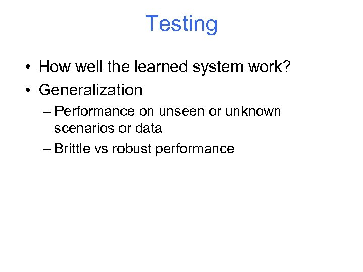 Testing • How well the learned system work? • Generalization – Performance on unseen