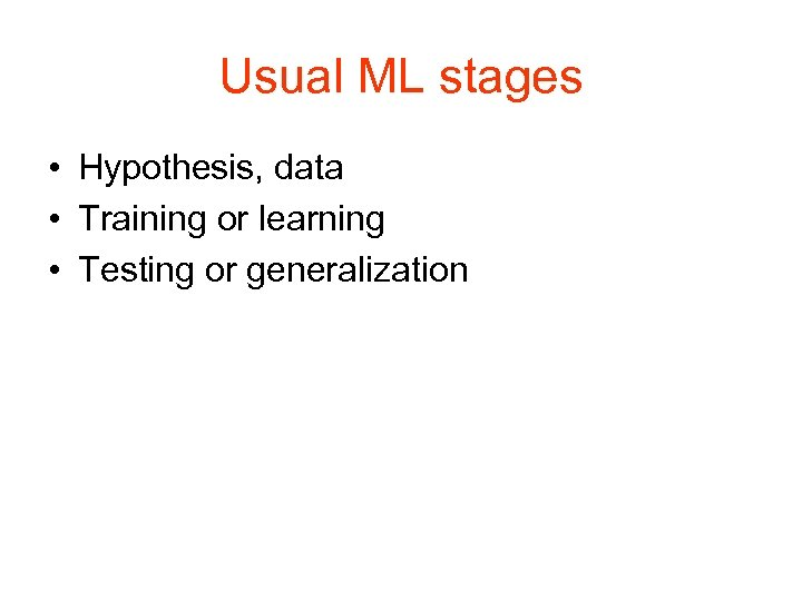 Usual ML stages • Hypothesis, data • Training or learning • Testing or generalization
