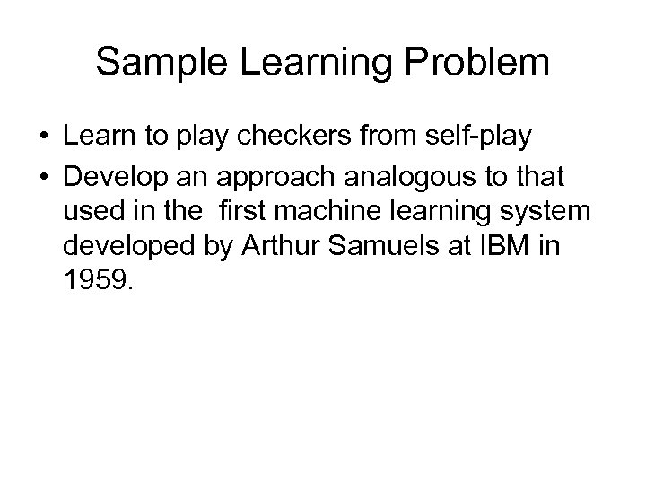 Sample Learning Problem • Learn to play checkers from self-play • Develop an approach