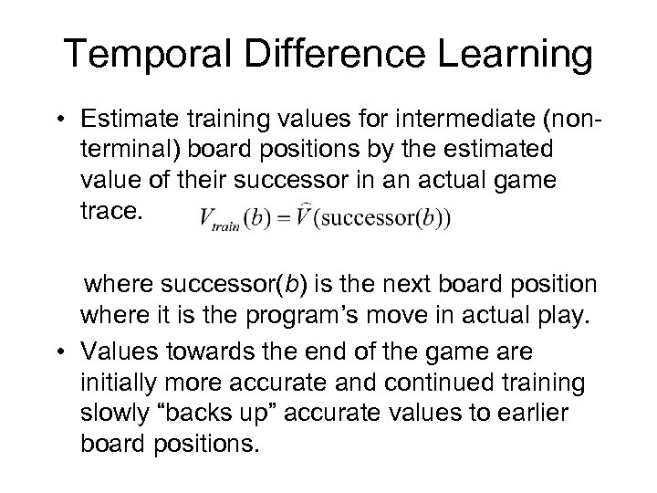 Temporal Difference Learning • Estimate training values for intermediate (nonterminal) board positions by the