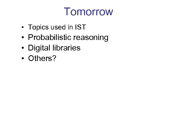 Tomorrow • Topics used in IST • Probabilistic reasoning • Digital libraries • Others?