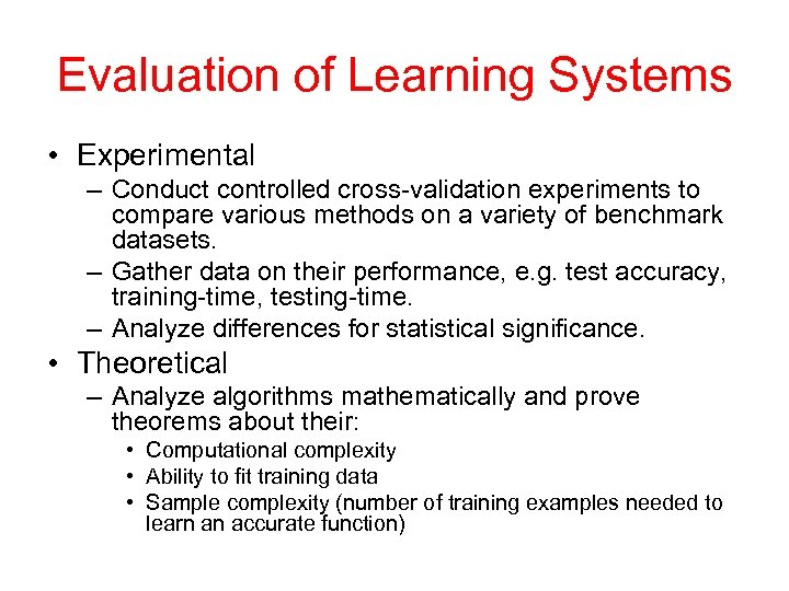 Evaluation of Learning Systems • Experimental – Conduct controlled cross-validation experiments to compare various