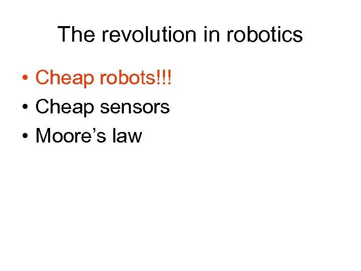 The revolution in robotics • Cheap robots!!! • Cheap sensors • Moore's law