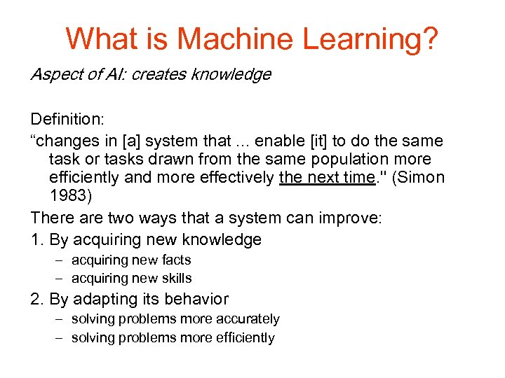 "What is Machine Learning? Aspect of AI: creates knowledge Definition: ""changes in [a] system"