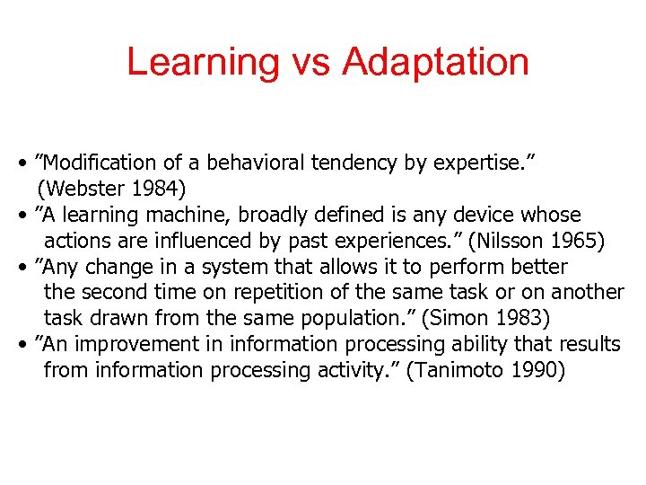 "Learning vs Adaptation • ""Modification of a behavioral tendency by expertise. "" (Webster 1984)"