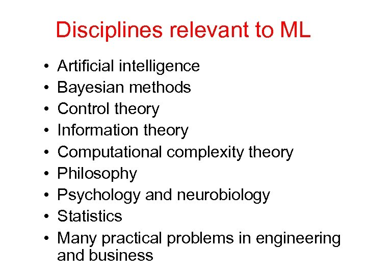 Disciplines relevant to ML • • • Artificial intelligence Bayesian methods Control theory Information