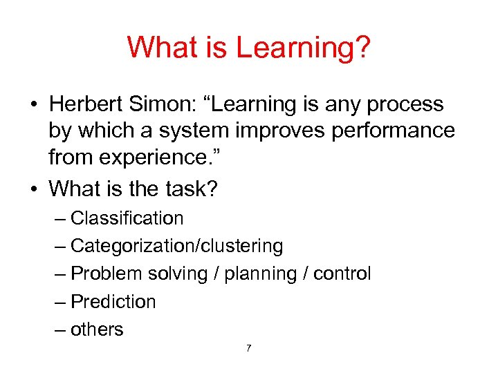 "What is Learning? • Herbert Simon: ""Learning is any process by which a system"