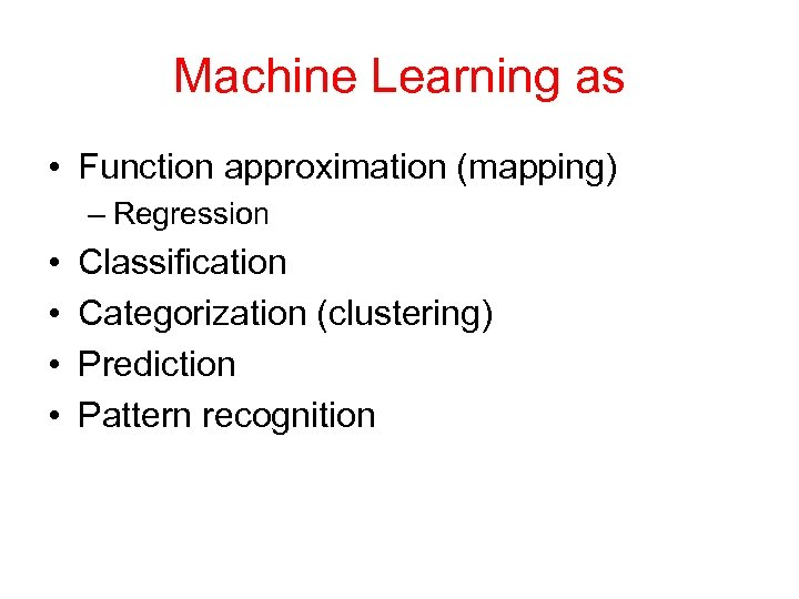 Machine Learning as • Function approximation (mapping) – Regression • • Classification Categorization (clustering)