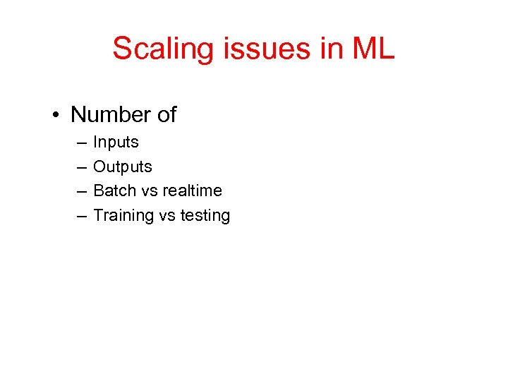 Scaling issues in ML • Number of – – Inputs Outputs Batch vs realtime