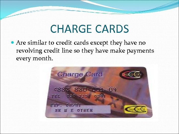 CHARGE CARDS Are similar to credit cards except they have no revolving credit line