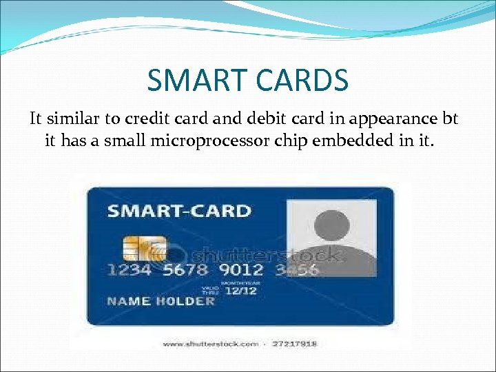 SMART CARDS It similar to credit card and debit card in appearance bt it