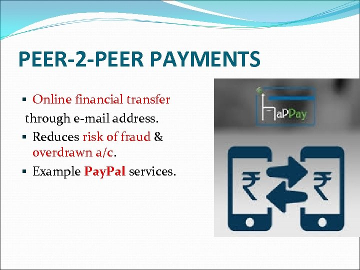PEER-2 -PEER PAYMENTS § Online financial transfer through e-mail address. § Reduces risk of