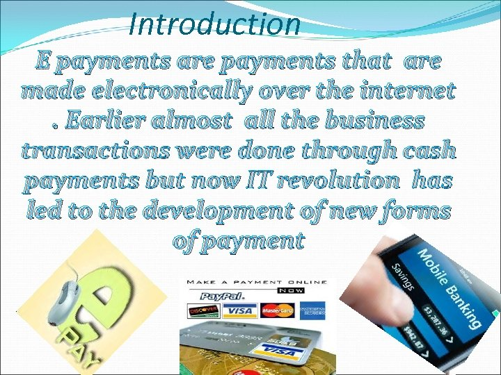 Introduction E payments are payments that are made electronically over the internet. Earlier almost