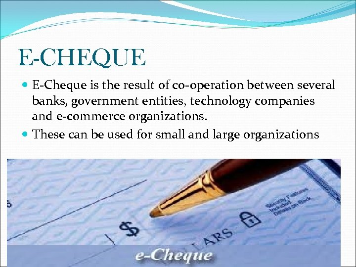 E-CHEQUE E-Cheque is the result of co-operation between several banks, government entities, technology companies