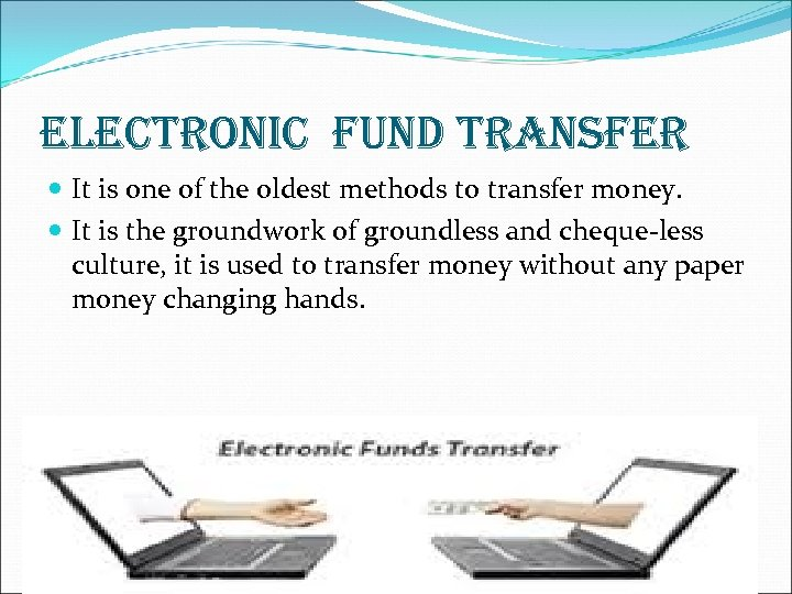 ELECTRONIC FUND TRANSFER It is one of the oldest methods to transfer money. It
