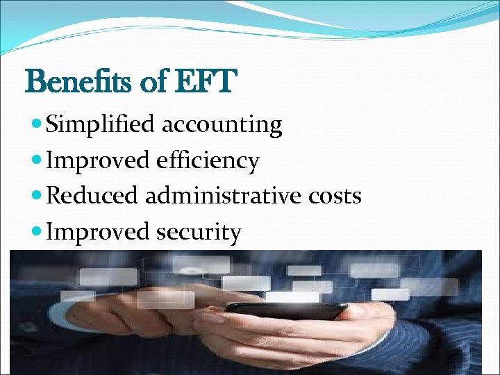 Benefits of EFT Simplified accounting Improved efficiency Reduced administrative costs Improved security