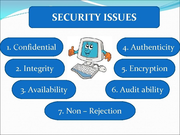 SECURITY ISSUES 1. Confidential 4. Authenticity 2. Integrity 5. Encryption 3. Availability 6. Audit