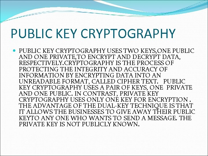 PUBLIC KEY CRYPTOGRAPHY USES TWO KEYS, ONE PUBLIC AND ONE PRIVATE, TO ENCRYPT AND
