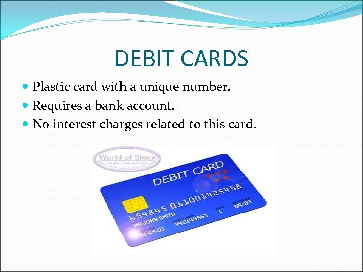 DEBIT CARDS Plastic card with a unique number. Requires a bank account. No interest