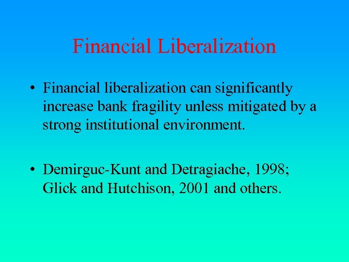 Financial Liberalization • Financial liberalization can significantly increase bank fragility unless mitigated by a