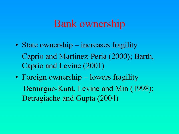Bank ownership • State ownership – increases fragility Caprio and Martinez-Peria (2000); Barth, Caprio