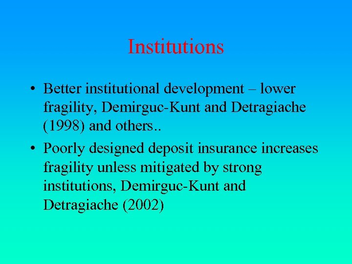 Institutions • Better institutional development – lower fragility, Demirguc-Kunt and Detragiache (1998) and others.