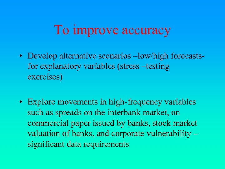 To improve accuracy • Develop alternative scenarios –low/high forecastsfor explanatory variables (stress –testing exercises)