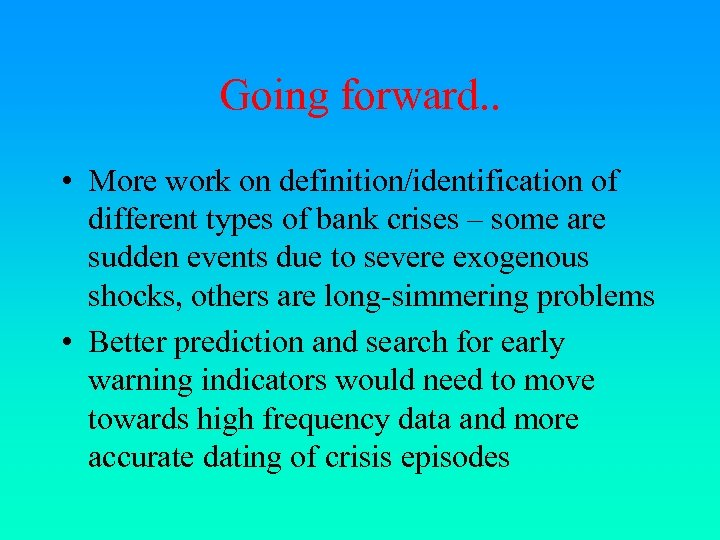Going forward. . • More work on definition/identification of different types of bank crises