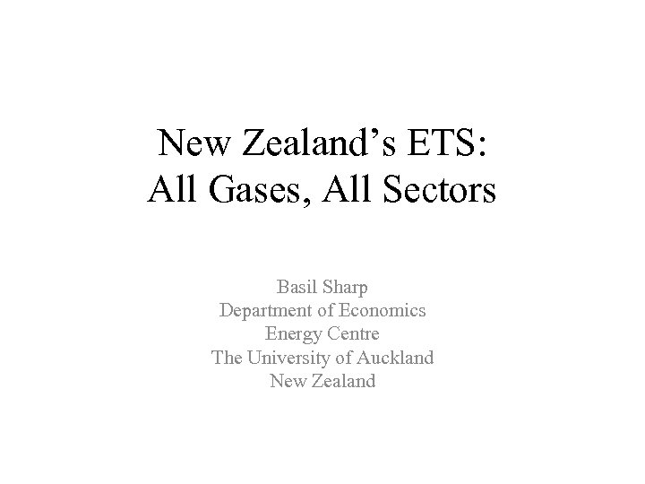 New Zealand's ETS: All Gases, All Sectors Basil Sharp Department of Economics Energy Centre