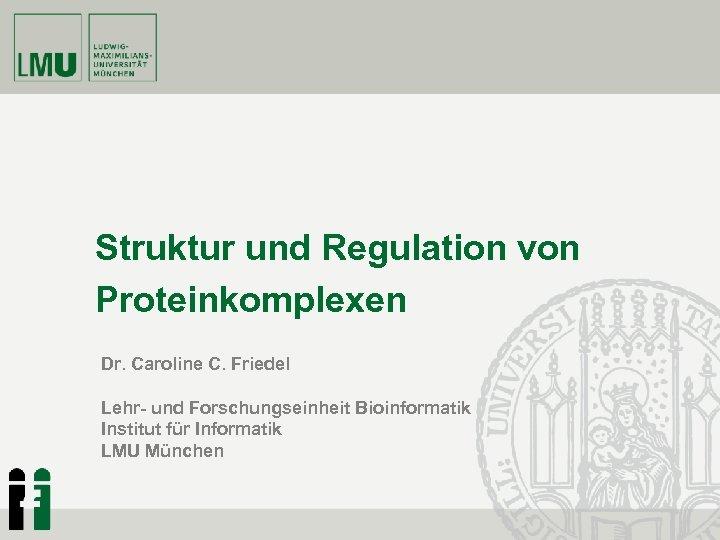 Struktur und Regulation von Proteinkomplexen Dr. Caroline C. Friedel Lehr- und Forschungseinheit Bioinformatik Institut