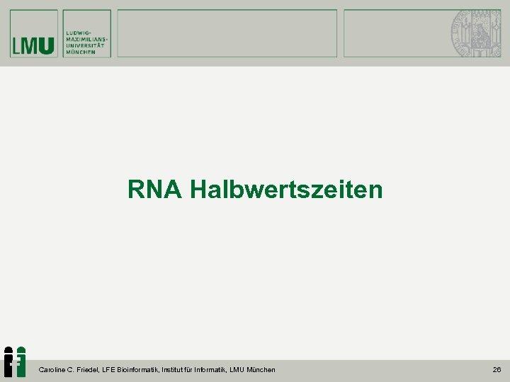 RNA Halbwertszeiten Caroline C. Friedel, LFE Bioinformatik, Institut für Informatik, LMU München 26