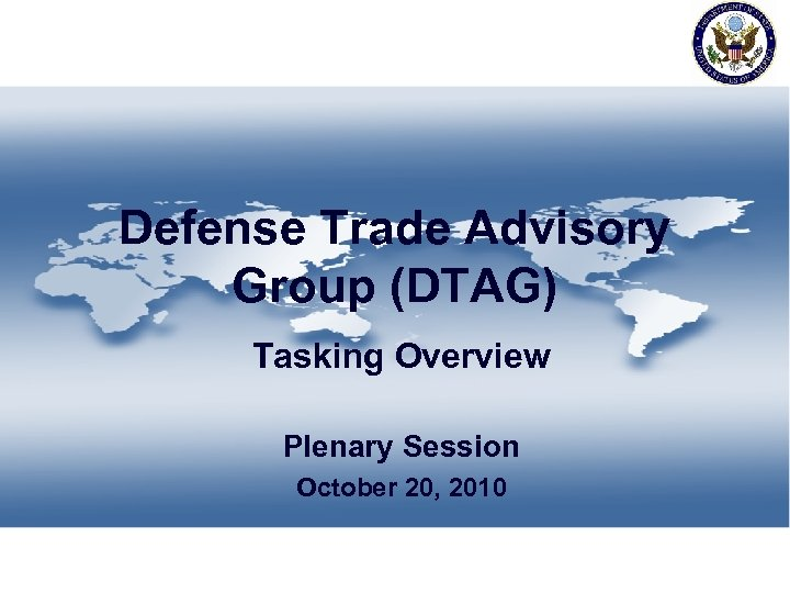 Defense Trade Advisory Group (DTAG) Tasking Overview Plenary Session October 20, 2010