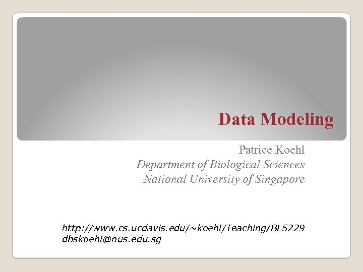 Data Modeling Patrice Koehl Department of Biological Sciences National University of Singapore http: //www.