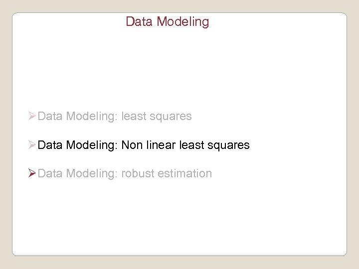 Data Modeling ØData Modeling: least squares ØData Modeling: Non linear least squares ØData Modeling: