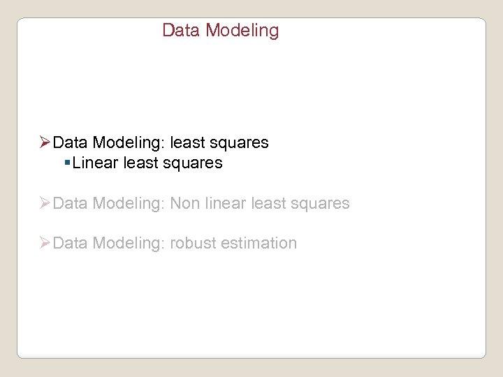 Data Modeling ØData Modeling: least squares §Linear least squares ØData Modeling: Non linear least