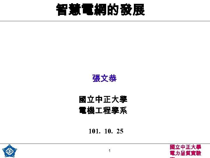 智慧電網的發展 張文恭 國立中正大學  電機 程學系 101. 10. 25 1 國立中正大學 電力品質實驗