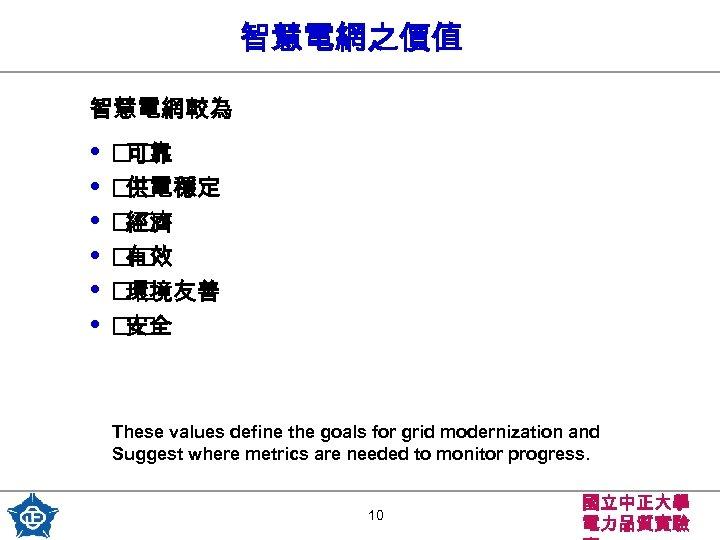 智慧電網之價值 智慧電網較為 • • • 可靠 供電穩定 經濟 有效 環境友善 安全 These values define