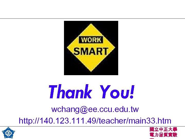 Thank You! wchang@ee. ccu. edu. tw http: //140. 123. 111. 49/teacher/main 33. htm 國立中正大學