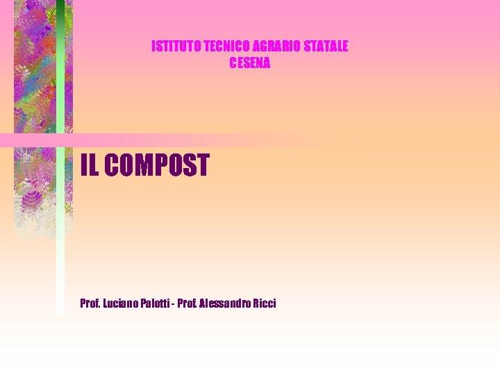 ISTITUTO TECNICO AGRARIO STATALE CESENA IL COMPOST Prof. Luciano Palotti - Prof. Alessandro Ricci